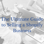 The Ultimate Guide to Selling a Shopify Business