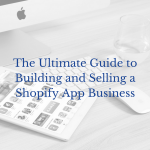 The Ultimate Guide to Building and Selling a Shopify App Business