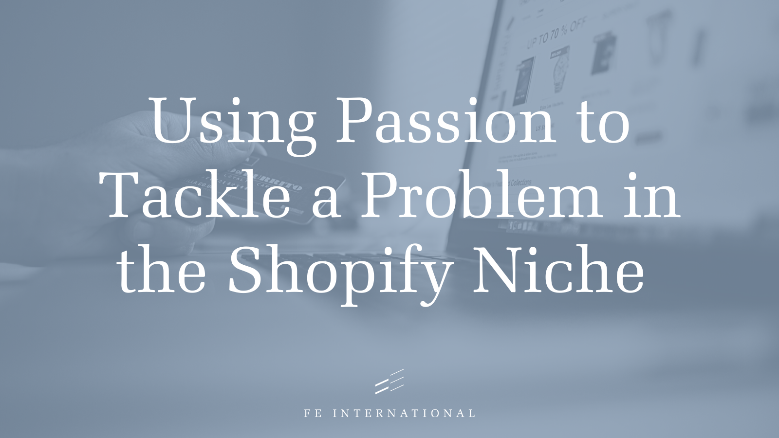 Using Passion to Tackle a Problem in the Shopify Niche