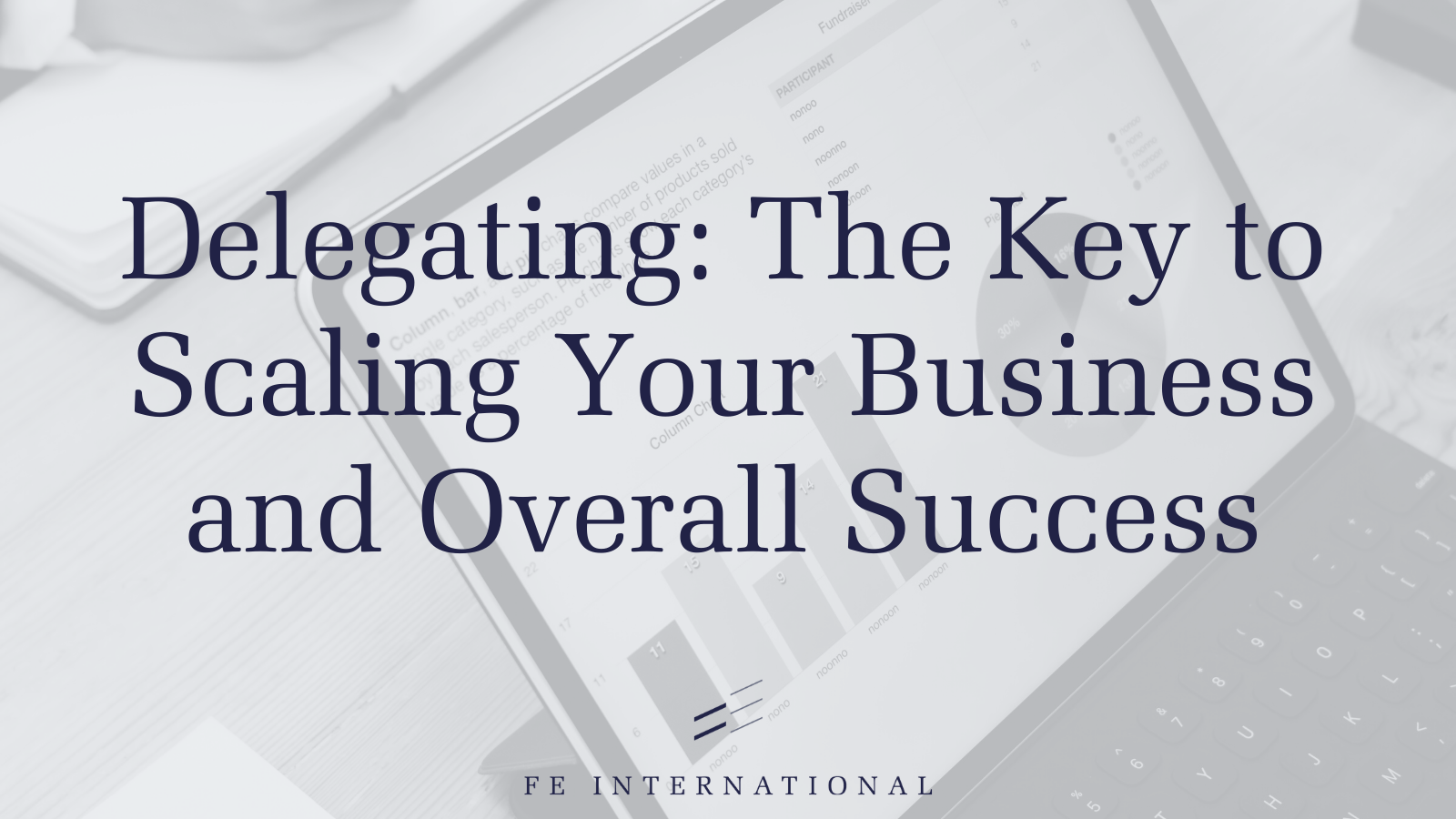 Delegating: The Key to Scaling Your Business and Overall Success