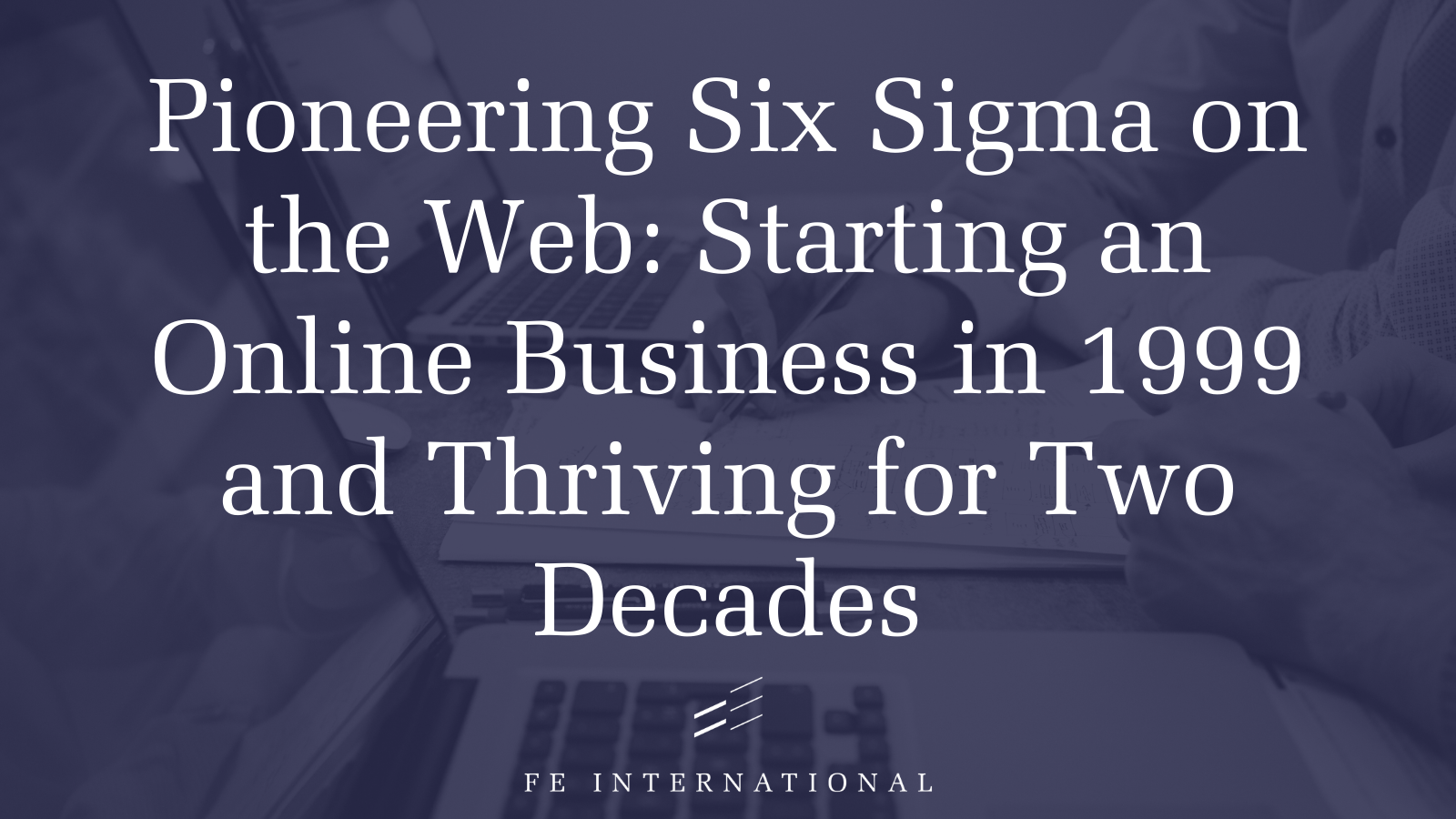 Pioneering Six Sigma on the Web: Starting an Online Business in 1999 and Thriving for Two Decades